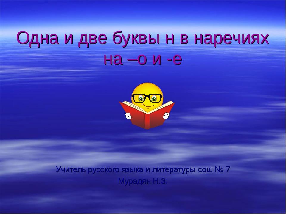 Одна и две буквы н в наречиях на –о и -е Учитель русского языка и литературы...