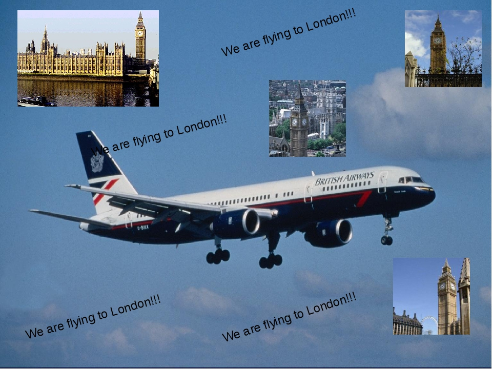 We are flying to London!!! We are flying to London!!! We are flying to Londo...