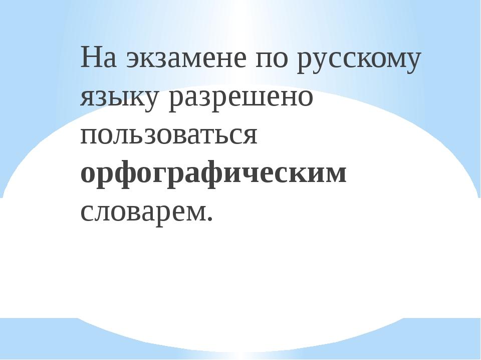 На экзамене по русскому языку разрешено пользоваться орфографическим словарем.