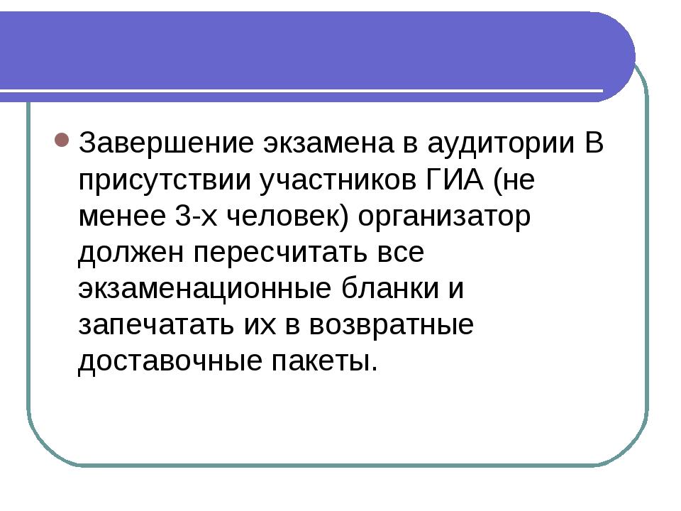 Завершение экзамена в аудитории В присутствии участников ГИА (не менее 3-х че...
