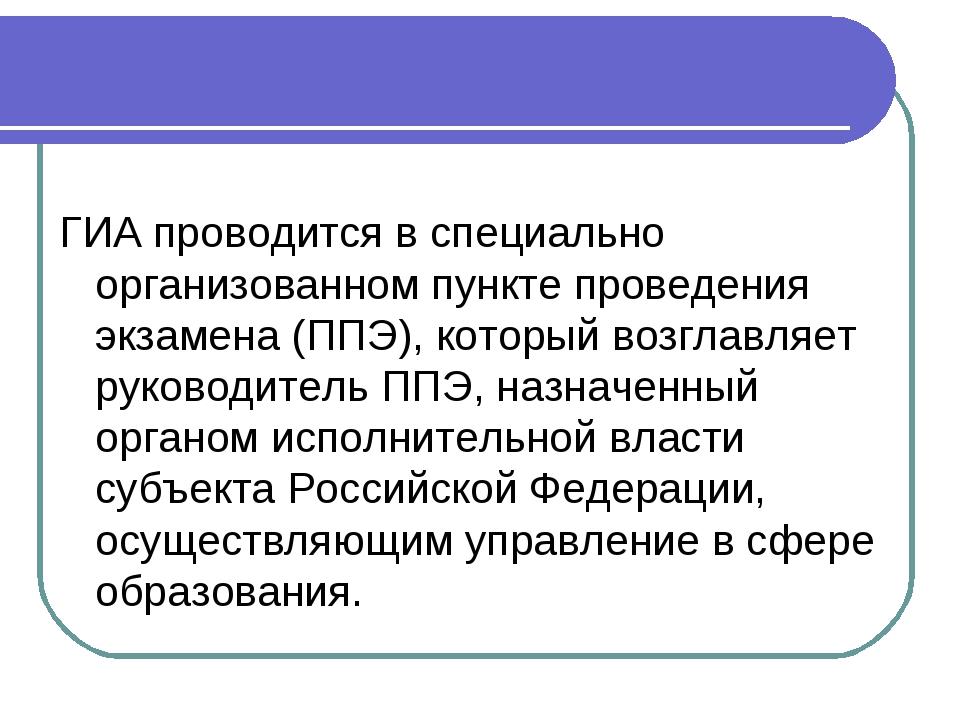 ГИА проводится в специально организованном пункте проведения экзамена (ППЭ),...