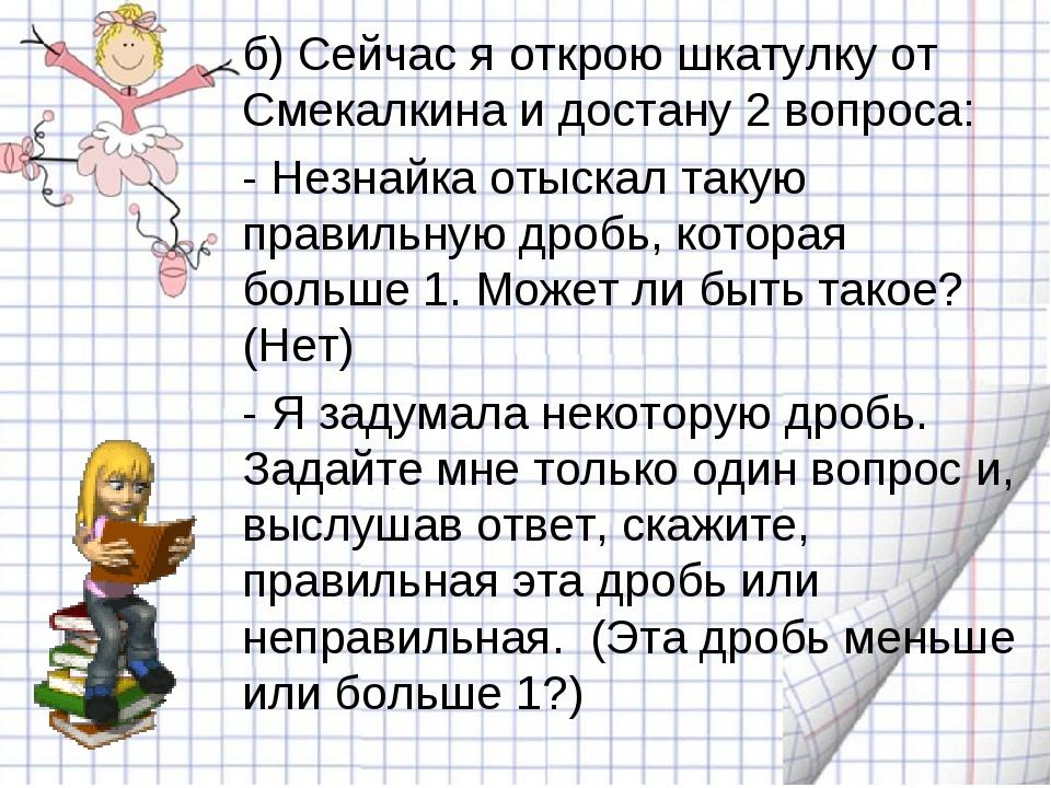 б) Сейчас я открою шкатулку от Смекалкина и достану 2 вопроса: - Незнайка о...