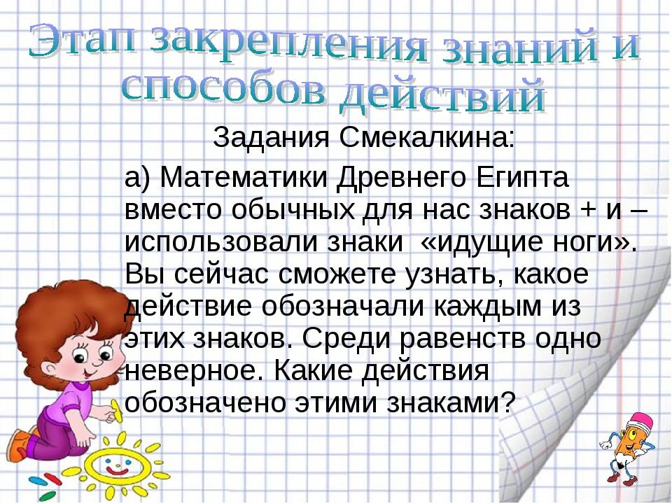 Задания Смекалкина: а) Математики Древнего Египта вместо обычных для нас зна...