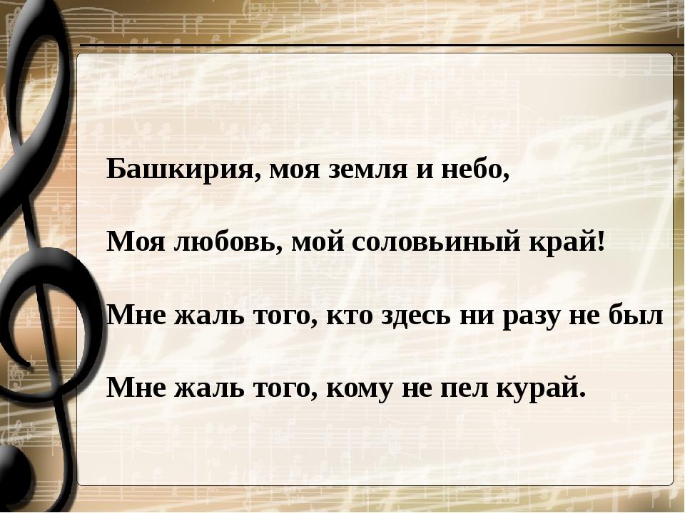 Башкирия, моя земля и небо, Моя любовь, мой соловьиный край! Мне жаль того...