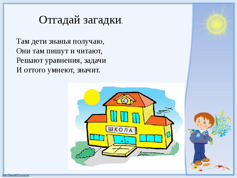 Отгадай загадки. Там дети знанья получаю, Они там пишут и читают, Решают урав...