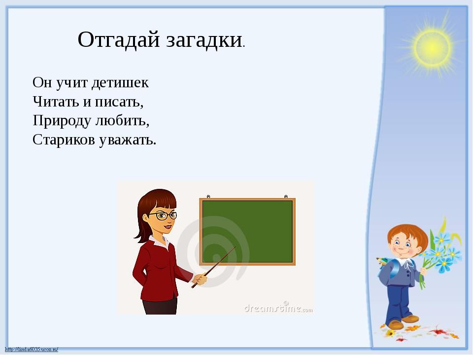 Отгадай загадки. Он учит детишек Читать и писать, Природу любить, Стариков ув...