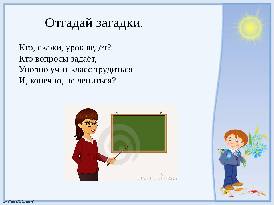 Отгадай загадки. Кто, скажи, урок ведёт? Кто вопросы задаёт, Упорно учит клас...