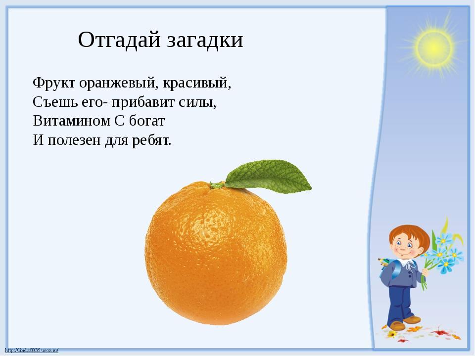 Отгадай загадки Фрукт оранжевый, красивый, Съешь его- прибавит силы, Витамино...