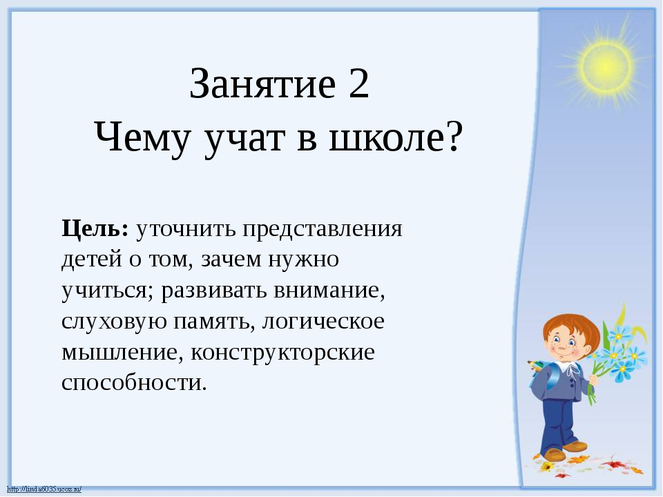 Занятие 2 Чему учат в школе? Цель: уточнить представления детей о том, зачем...