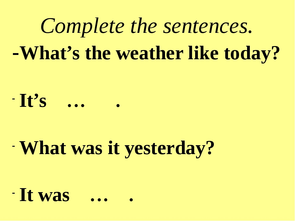 Complete the sentences. -What's the weather like today? It's … . What was it...