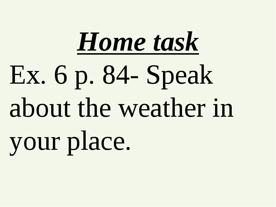 Home task Ex. 6 p. 84- Speak about the weather in your place.