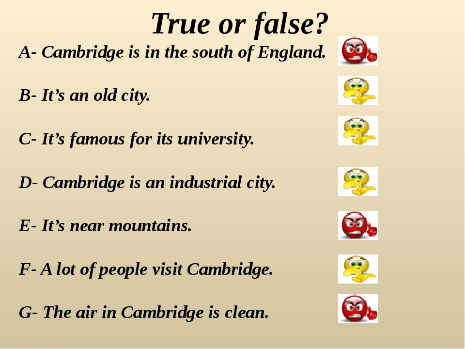 True or false? A- Cambridge is in the south of England. B- It's an old city....