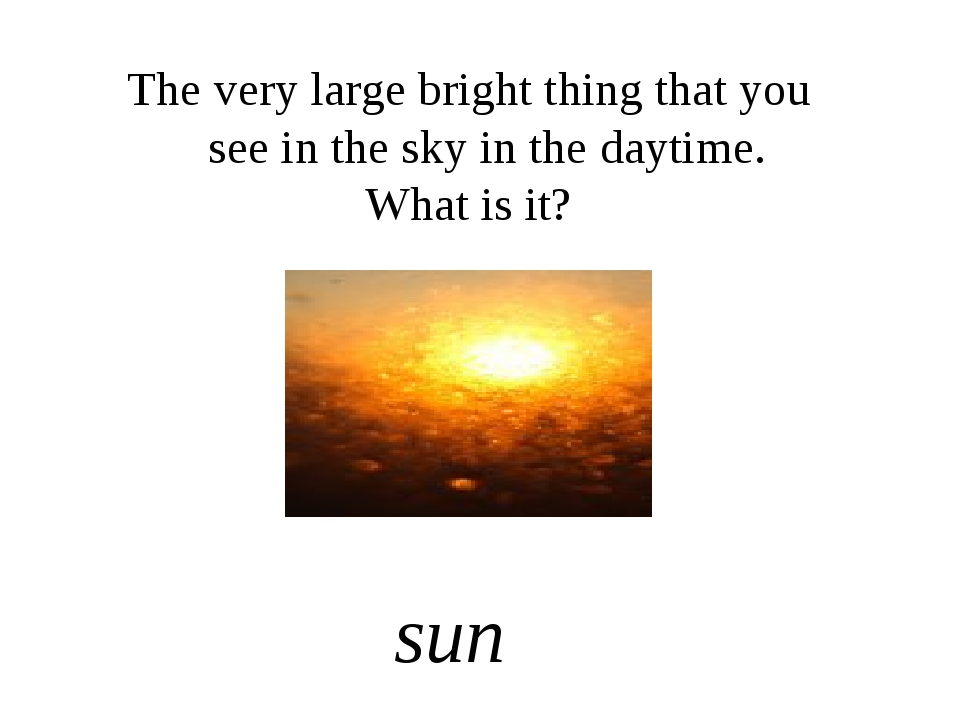 The very large bright thing that you see in the sky in the daytime. What is i...