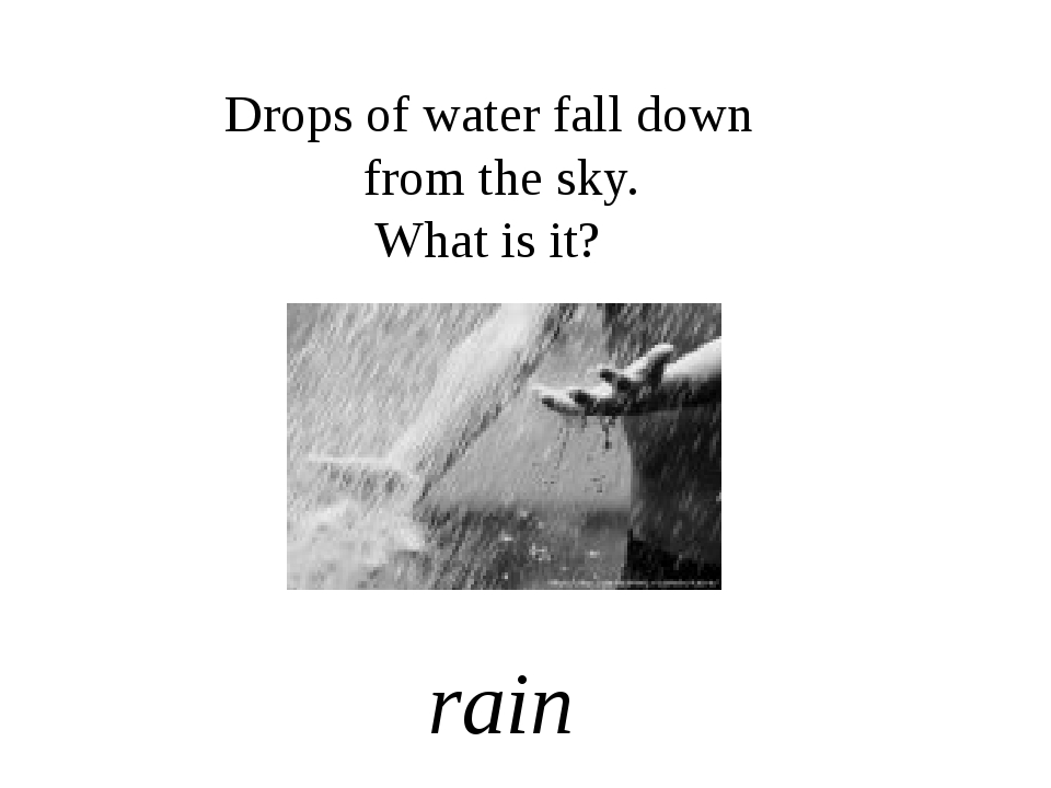 Drops of water fall down from the sky. What is it? rain