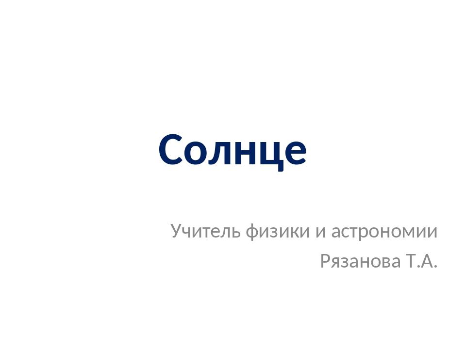 Солнце Учитель физики и астрономии Рязанова Т.А.