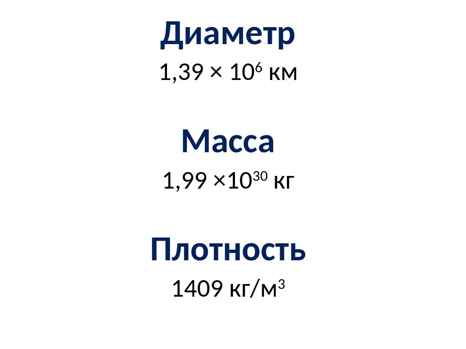 Диаметр 1,39 × 106 км Масса 1,99 ×1030 кг Плотность 1409 кг/м3