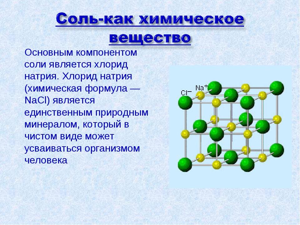Основным компонентом соли является хлорид натрия. Хлорид натрия (химическая ф...