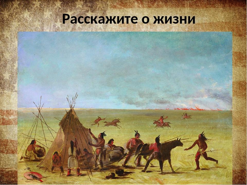 Расскажите о жизни индейцев…