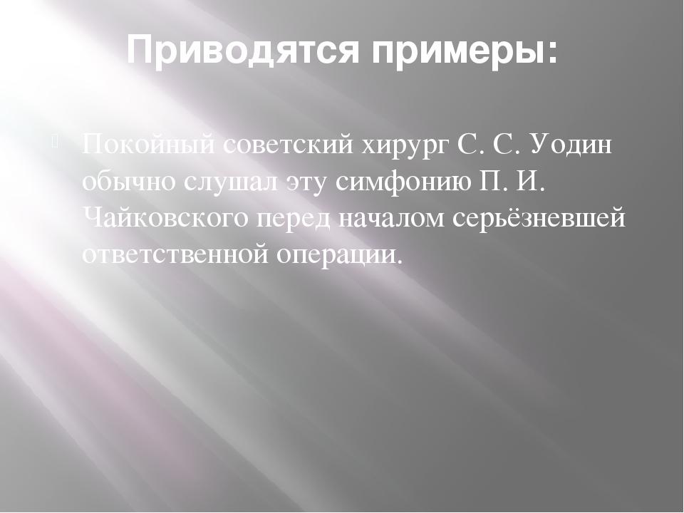 Приводятся примеры: Покойный советский хирург С. С. Уодин обычно слушал эту с...