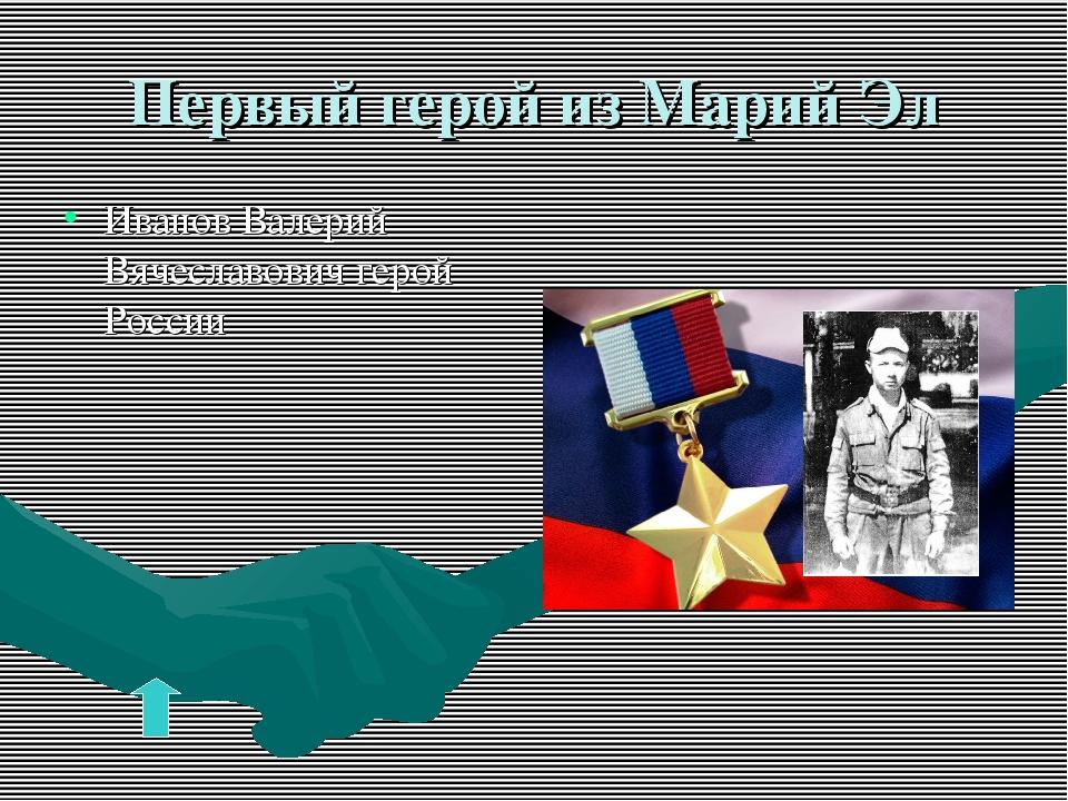 Первый герой из Марий Эл Иванов Валерий Вячеславович герой России