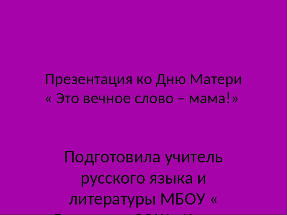 Презентация ко Дню Матери « Это вечное слово – мама!» Подготовила учитель рус...