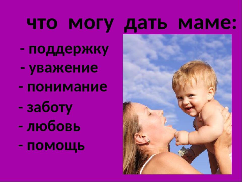 что могу дать маме: - поддержку - уважение - понимание - заботу - любовь - п...