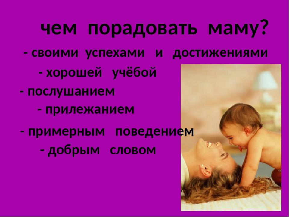 чем порадовать маму? - хорошей учёбой - прилежанием - послушанием - примерны...
