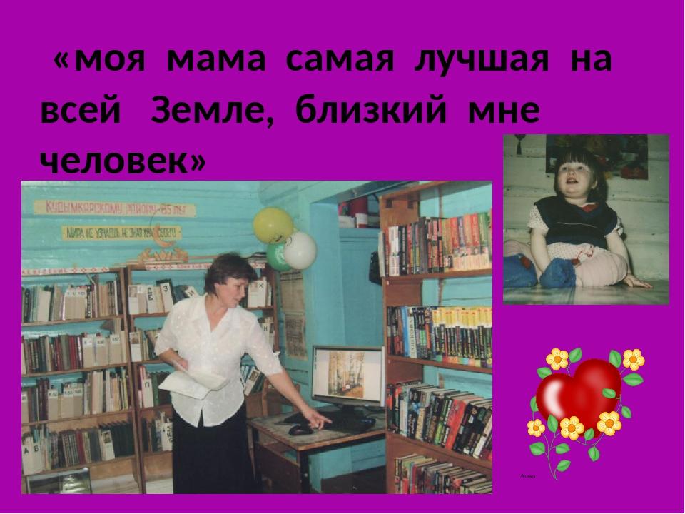 «моя мама самая лучшая на всей Земле, близкий мне человек»