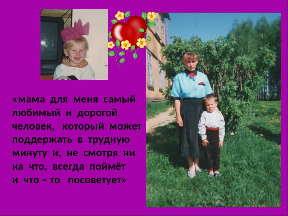 «мама для меня самый любимый и дорогой человек, который может поддержать в тр...