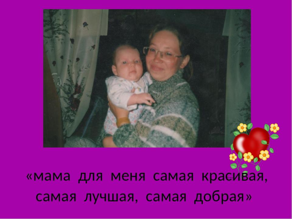 «мама для меня самая красивая, самая лучшая, самая добрая»