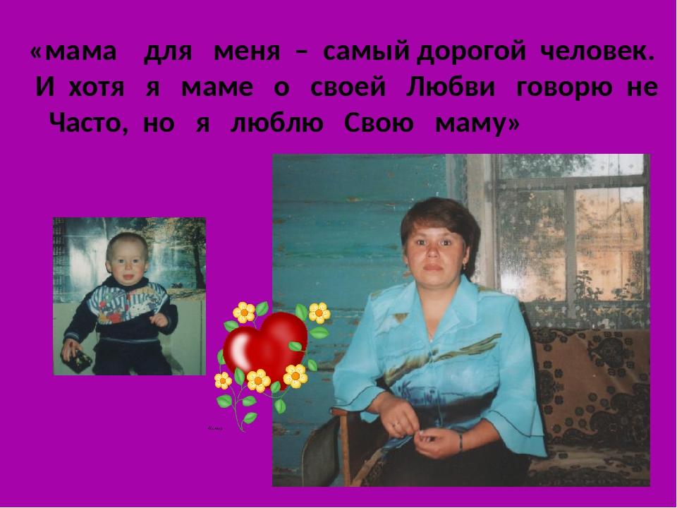 «мама для меня – самый дорогой человек. И хотя я маме о своей Любви говорю не...