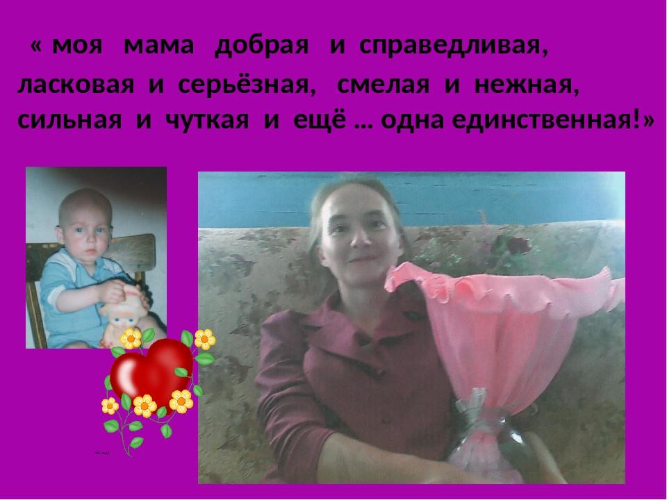 « моя мама добрая и справедливая, ласковая и серьёзная, смелая и нежная, сил...
