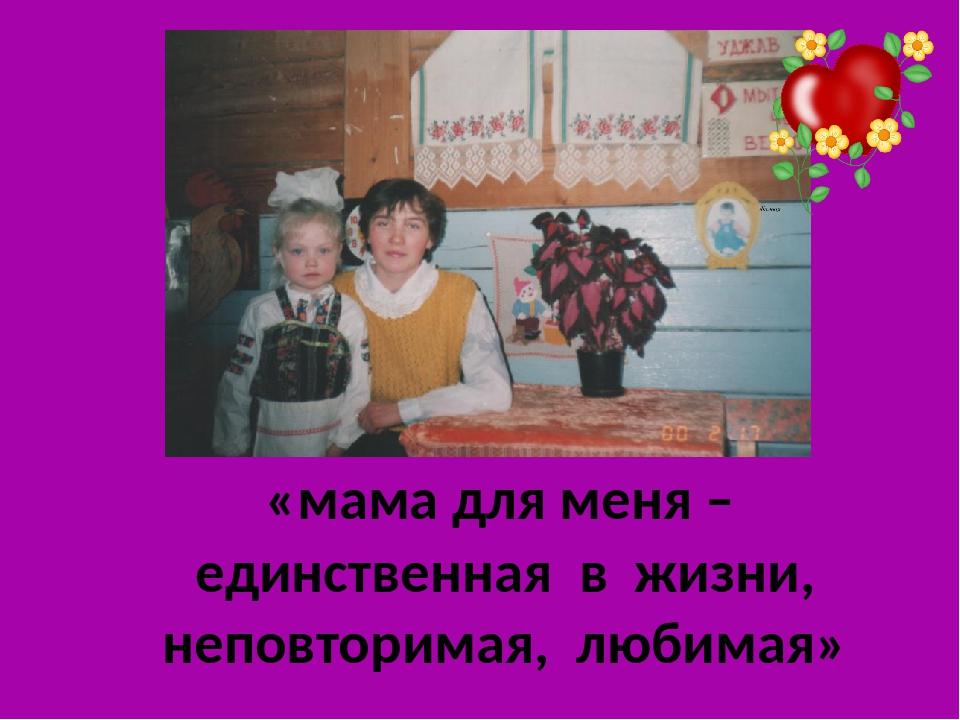 «мама для меня – единственная в жизни, неповторимая, любимая»