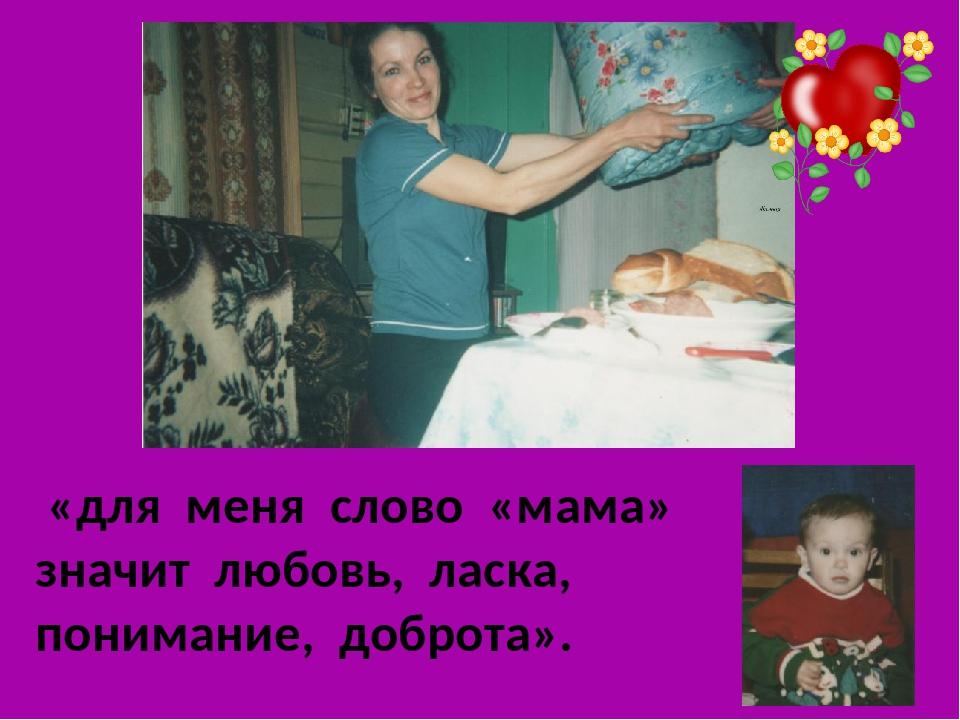 «для меня слово «мама» значит любовь, ласка, понимание, доброта».