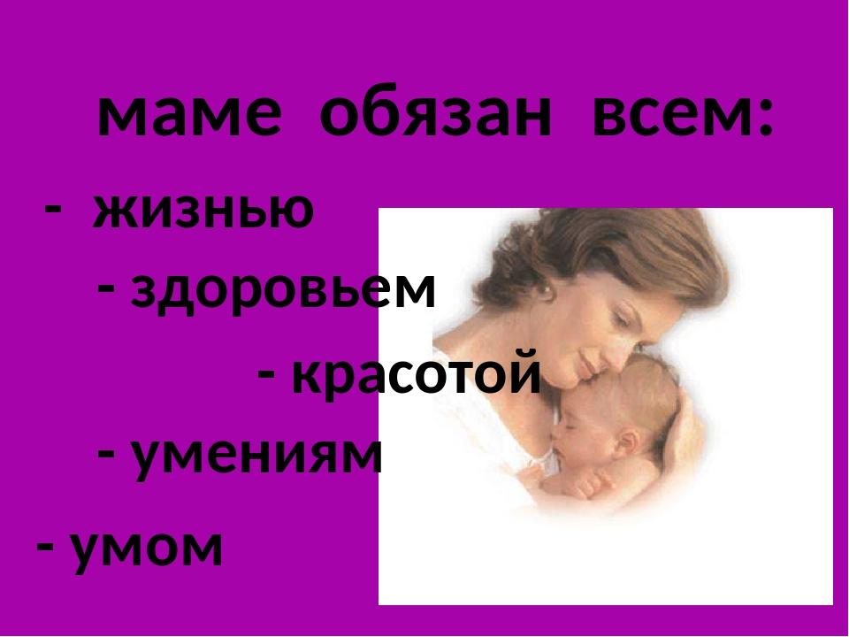маме обязан всем: - жизнью - здоровьем - красотой - умом - умениям