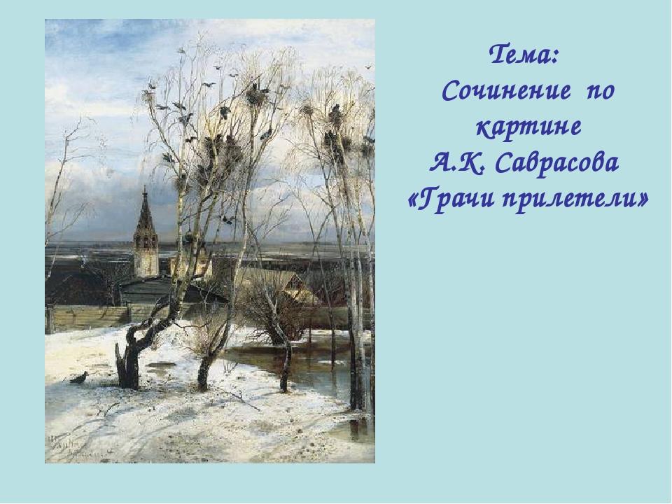 Тема: Сочинение по картине А.К. Саврасова «Грачи прилетели»