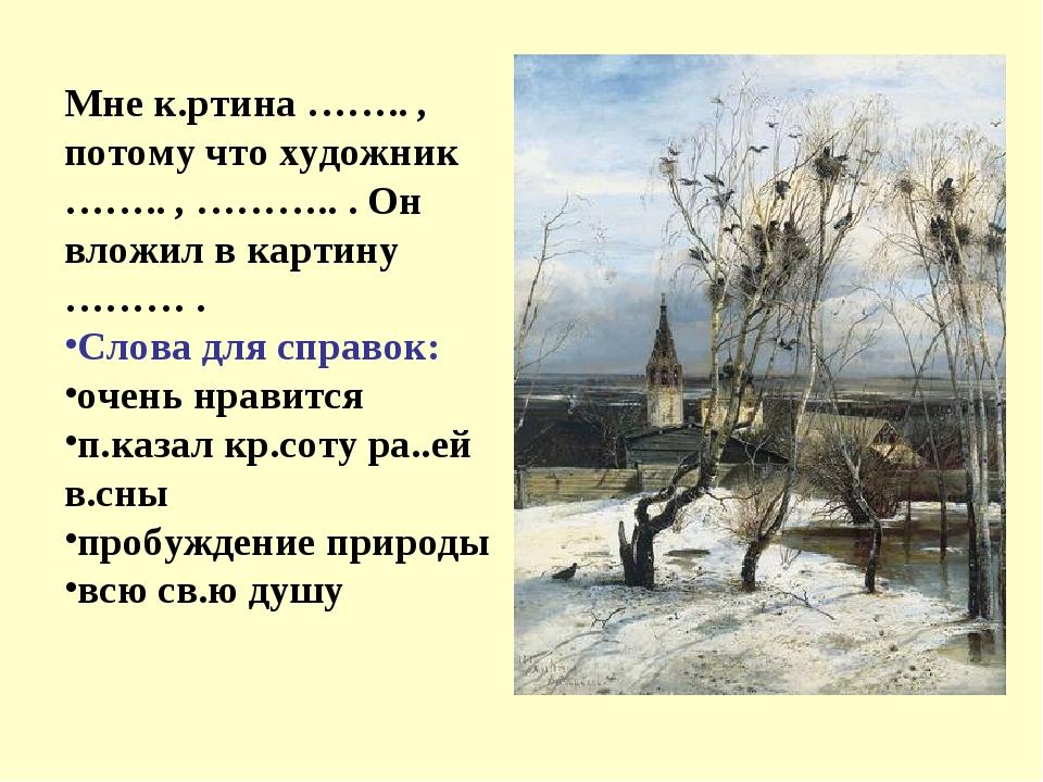 Мне к.ртина …….. , потому что художник …….. , ……….. . Он вложил в картину ………...