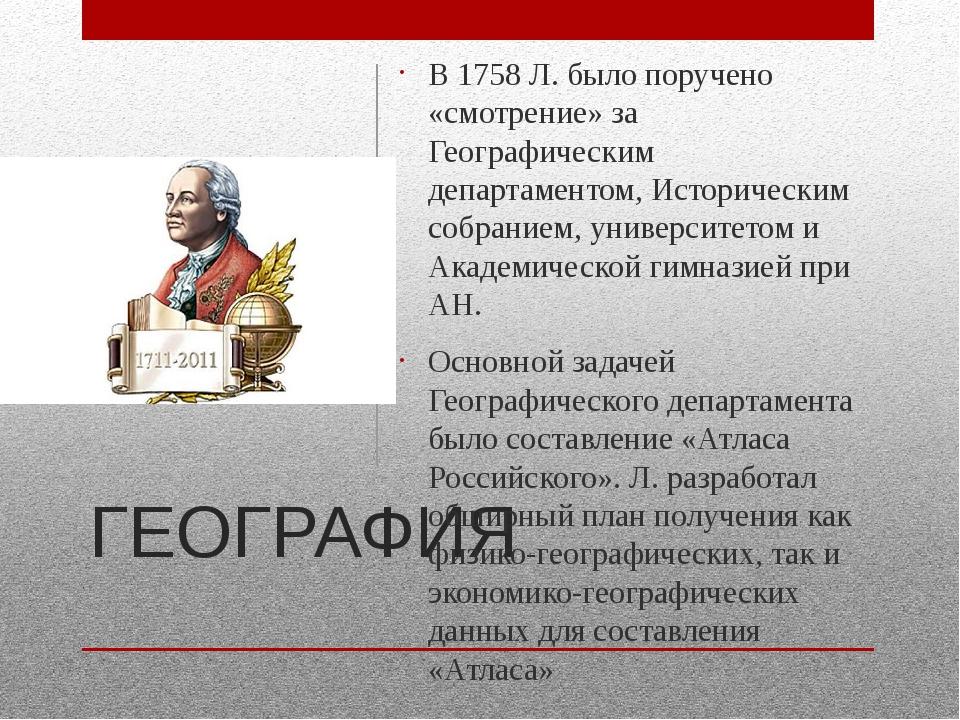 ГЕОГРАФИЯ В 1758 Л. было поручено «смотрение» за Географическим департаментом...