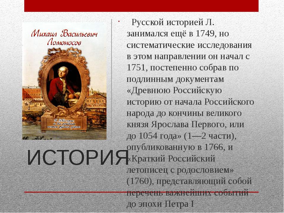 ИСТОРИЯ  Русской историей Л. занимался ещё в 1749, но систематические исслед...