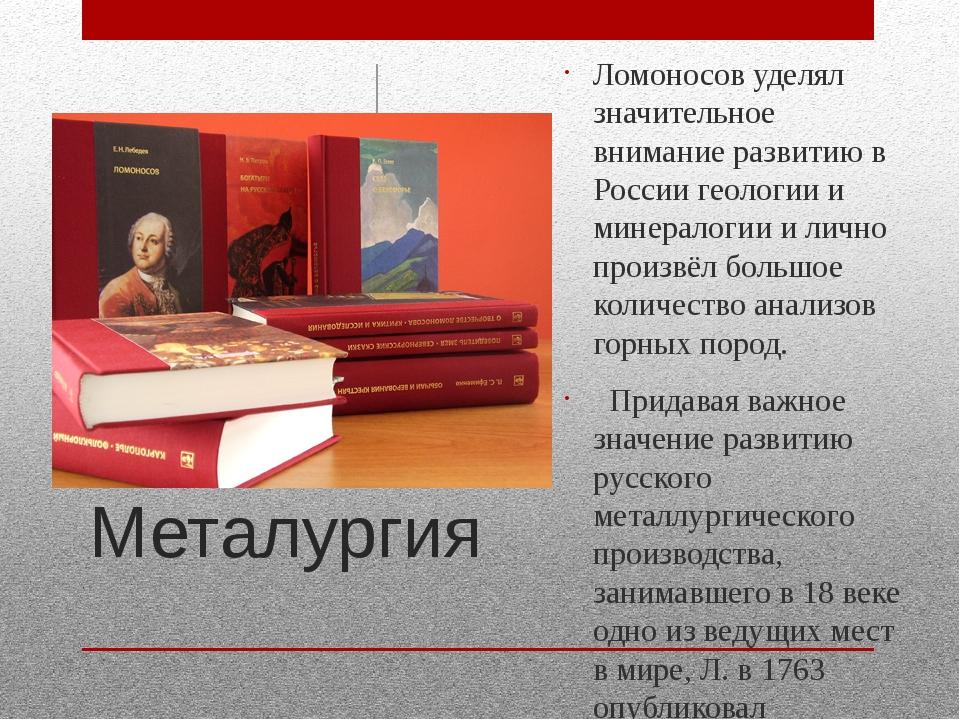Металургия Ломоносов уделял значительное внимание развитию в России геологии...