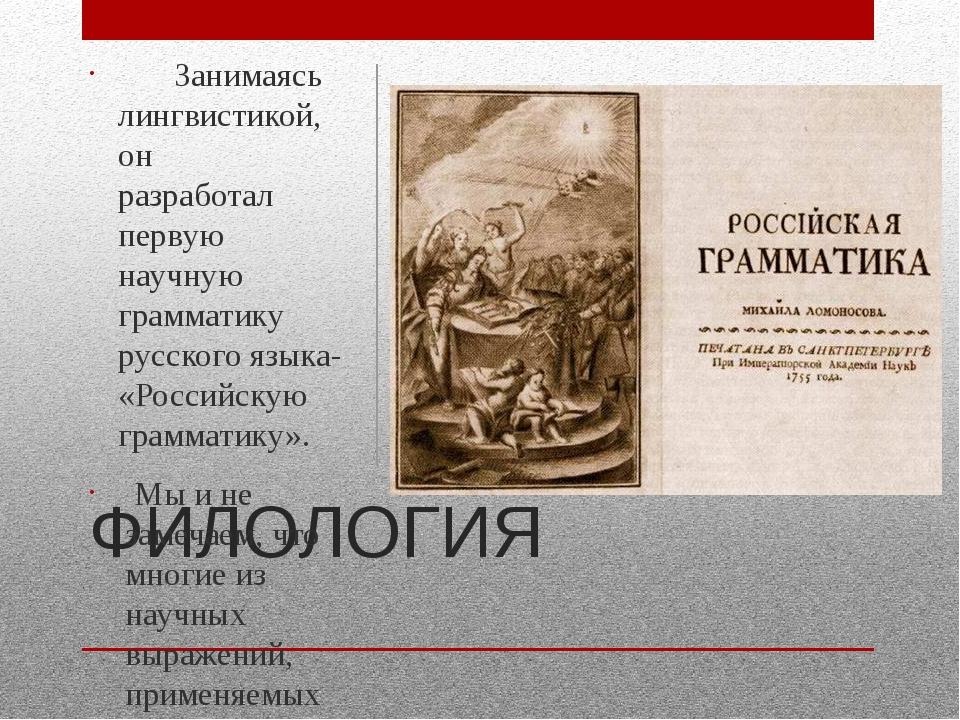 ФИЛОЛОГИЯ Занимаясь лингвистикой, он разработал первую научную грамматику рус...