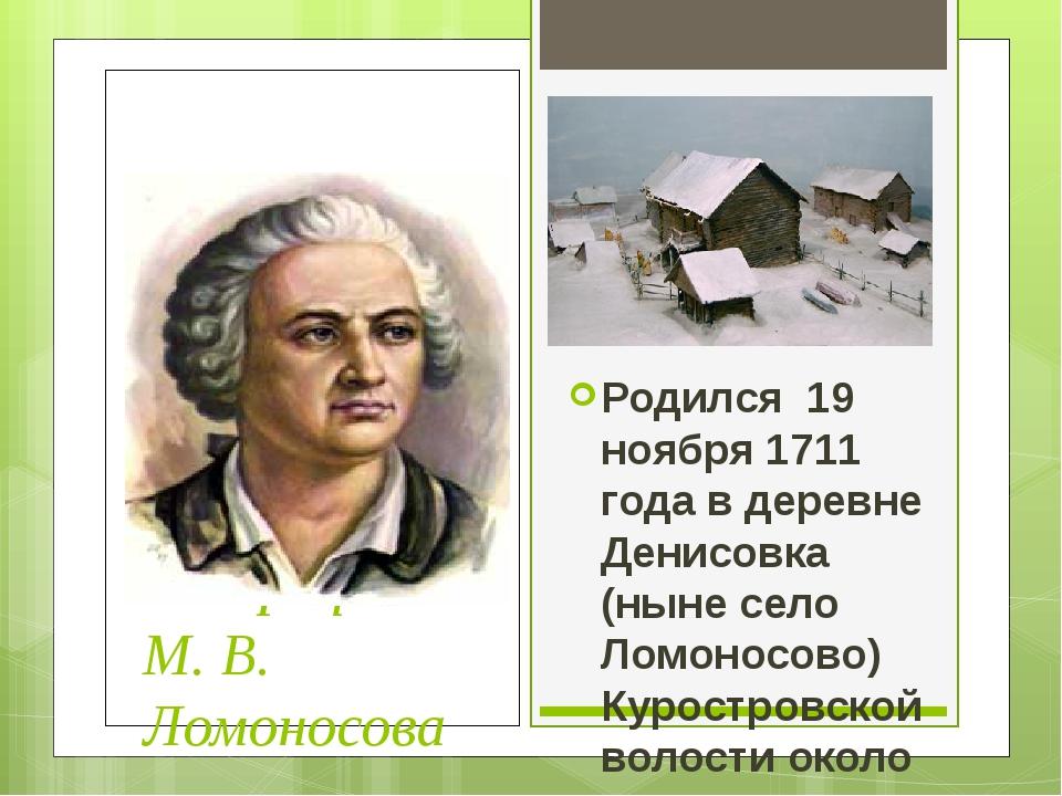 Биография М. В. Ломоносова Родился 19 ноября 1711 года в деревне Денисовка (...