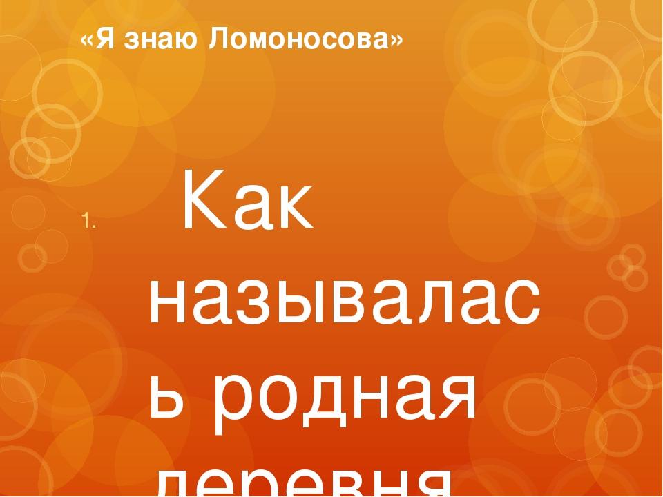 «Я знаю Ломоносова» Как называлась родная деревня Ломоносова? Денисовка Во...
