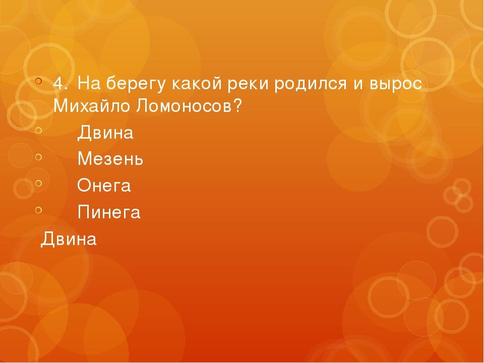 4.На берегу какой реки родился и вырос Михайло Ломоносов? Двина Мезень Он...