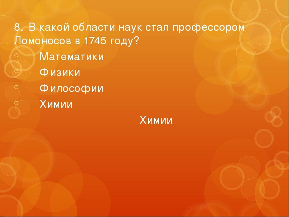 8.В какой области наук стал профессором Ломоносов в 1745 году? Математики...