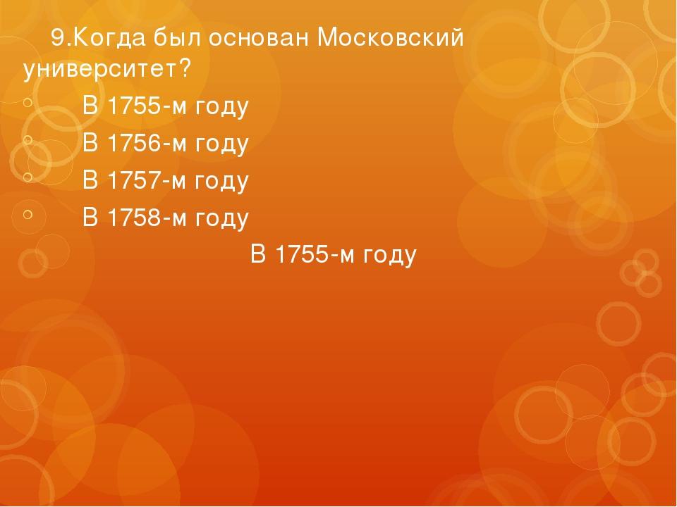 9.Когда был основан Московский университет? В 1755-м году В 1756-м году В...