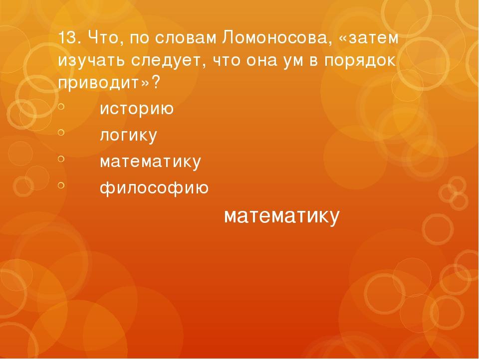 13. Что, по словам Ломоносова, «затем изучать следует, что она ум в порядок п...