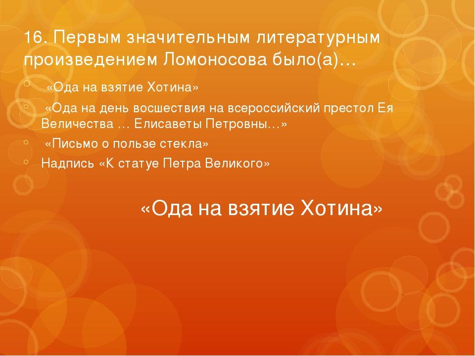 16. Первым значительным литературным произведением Ломоносова было(а)… «Ода н...