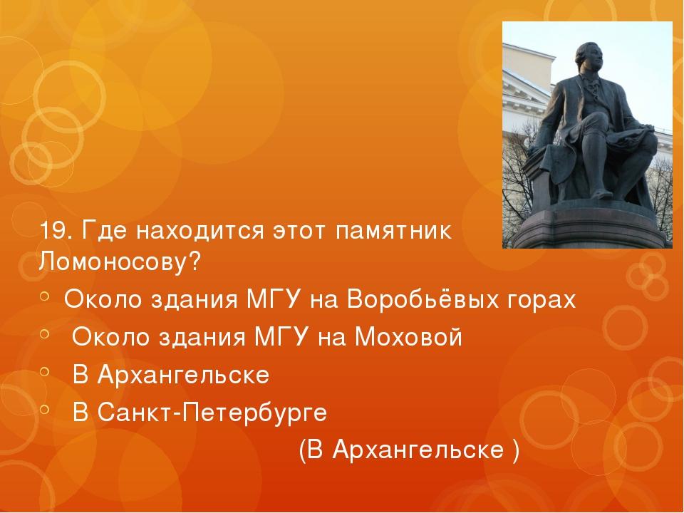 19. Где находится этот памятник Ломоносову? Около здания МГУ на Воробьёвых го...
