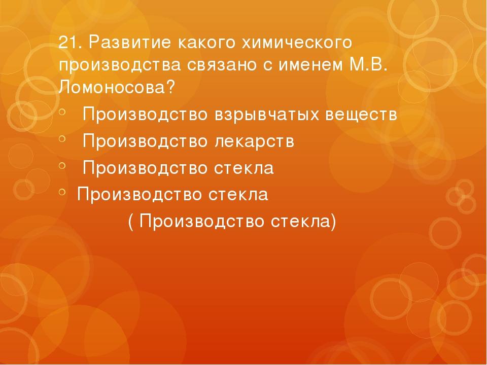 21.Развитие какого химического производства связано с именем М.В. Ломоносова...